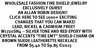 "<BR>     WHOLESALE FASHION FIRE SHIELD JEWELRY  <bR>                        EXCLUSIVELY OURS!!  <Br>                   AN ALLAN ROBIN DESIGN!!  <BR>          CLICK HERE TO SEE 1000+ EXCITING  <BR>                CHANGES THAT YOU CAN MAKE!  <BR>             LEAD, NICKEL & CADMIUM FREE!!  <BR> W1720SN4 - SILVER TONE AND RED EPOXY WITH  <BR>CRYSTAL ACCENTS ""FIRE EMT"" SHIELD CHARM ON  <BR>  BROWN SUEDE LEATHERETTE NECKLACE  <BR>                  FROM $5.40 TO $9.85 ©2015"