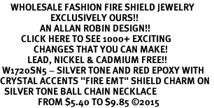"<BR>     WHOLESALE FASHION FIRE SHIELD JEWELRY  <bR>                        EXCLUSIVELY OURS!!  <Br>                   AN ALLAN ROBIN DESIGN!!  <BR>          CLICK HERE TO SEE 1000+ EXCITING  <BR>                CHANGES THAT YOU CAN MAKE!  <BR>             LEAD, NICKEL & CADMIUM FREE!!  <BR> W1720SN5 - SILVER TONE AND RED EPOXY WITH  <BR>CRYSTAL ACCENTS ""FIRE EMT"" SHIELD CHARM ON  <BR>  SILVER TONE BALL CHAIN NECKLACE  <BR>                  FROM $5.40 TO $9.85 ©2015"