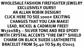 "<BR> WHOLESALE FASHION FIREFIGHTER JEWELRY <bR>                   EXCLUSIVELY OURS!! <Br>              AN ALLAN ROBIN DESIGN!!  <BR>     CLICK HERE TO SEE 1000+ EXCITING <BR>           CHANGES THAT YOU CAN MAKE!  <BR>        LEAD, NICKEL & CADMIUM FREE!!  <BR> W1720SB3 - SILVER TONE AND RED EPOXY  <BR>WITH CRYSTAL ACCENTS ""FIRE EMT"" SHIELD  <BR>    CHARM ON BLACK SUEDE LEATHERETTE <BR>  BRACELET FROM $5.40 TO $9.85 �15"