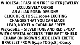 "<BR> WHOLESALE FASHION FIREFIGHTER JEWELRY <bR>                   EXCLUSIVELY OURS!! <Br>              AN ALLAN ROBIN DESIGN!!  <BR>     CLICK HERE TO SEE 1000+ EXCITING <BR>           CHANGES THAT YOU CAN MAKE!  <BR>        LEAD, NICKEL & CADMIUM FREE!!  <BR> W1720SB4 - SILVER TONE AND RED EPOXY  <BR>WITH CRYSTAL ACCENTS ""FIRE EMT"" SHIELD  <BR>    CHARM ON BROWN SUEDE LEATHERETTE <BR>  BRACELET FROM $5.40 TO $9.85 ©2015"
