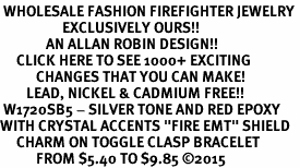 "<BR> WHOLESALE FASHION FIREFIGHTER JEWELRY <bR>                   EXCLUSIVELY OURS!! <Br>              AN ALLAN ROBIN DESIGN!!  <BR>     CLICK HERE TO SEE 1000+ EXCITING <BR>           CHANGES THAT YOU CAN MAKE!  <BR>        LEAD, NICKEL & CADMIUM FREE!!  <BR> W1720SB5 - SILVER TONE AND RED EPOXY  <BR>WITH CRYSTAL ACCENTS ""FIRE EMT"" SHIELD  <BR>     CHARM ON TOGGLE CLASP BRACELET  <BR>           FROM $5.40 TO $9.85 ©2015"