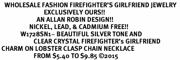 <BR>   WHOLESALE FASHION FIREFIGHTER'S GIRLFRIEND JEWELRY  <bR>                              EXCLUSIVELY OURS!!  <Br>                         AN ALLAN ROBIN DESIGN!!  <BR>                    NICKEL, LEAD, & CADMIUM FREE!!  <BR>              W1728SN1- BEAUTIFUL SILVER TONE AND  <BR>                       CLEAR CRYSTAL FIREFIGHTER's GIRLFRIEND<BR> CHARM ON LOBSTER CLASP CHAIN NECKLACE  <BR>                       FROM $5.40 TO $9.85 �15