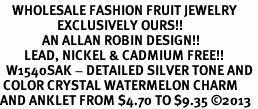 <bR>    WHOLESALE FASHION FRUIT JEWELRY <BR>                   EXCLUSIVELY OURS!! <BR>              AN ALLAN ROBIN DESIGN!! <BR>        LEAD, NICKEL & CADMIUM FREE!! <BR>  W1540SAK - DETAILED SILVER TONE AND <BR> COLOR CRYSTAL WATERMELON CHARM <Br>AND ANKLET FROM $4.70 TO $9.35 �13