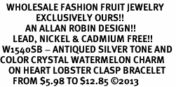 <BR>   WHOLESALE FASHION FRUIT JEWELRY <bR>                 EXCLUSIVELY OURS!! <Br>            AN ALLAN ROBIN DESIGN!! <BR>      LEAD, NICKEL & CADMIUM FREE!! <BR> W1540SB - ANTIQUED SILVER TONE AND <BR>COLOR CRYSTAL WATERMELON CHARM <BR>    ON HEART LOBSTER CLASP BRACELET <Br>      FROM $5.98 TO $12.85 �13
