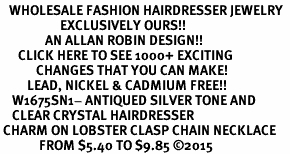 <BR>   WHOLESALE FASHION HAIRDRESSER JEWELRY  <bR>                    EXCLUSIVELY OURS!!  <Br>               AN ALLAN ROBIN DESIGN!!  <BR>      CLICK HERE TO SEE 1000+ EXCITING  <BR>            CHANGES THAT YOU CAN MAKE!  <BR>         LEAD, NICKEL & CADMIUM FREE!!  <BR>    W1675SN1- ANTIQUED SILVER TONE AND  <BR>    CLEAR CRYSTAL HAIRDRESSER <BR> CHARM ON LOBSTER CLASP CHAIN NECKLACE  <BR>             FROM $5.40 TO $9.85 �15