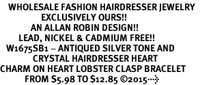 <BR>    WHOLESALE FASHION HAIRDRESSER JEWELRY  <bR>                    EXCLUSIVELY OURS!!  <Br>               AN ALLAN ROBIN DESIGN!!  <BR>         LEAD, NICKEL & CADMIUM FREE!!  <BR>   W1675SB1 - ANTIQUED SILVER TONE AND  <BR>                CRYSTAL HAIRDRESSER HEART <BR>CHARM ON HEART LOBSTER CLASP BRACELET  <Br>            FROM $5.98 TO $12.85 ©2015>