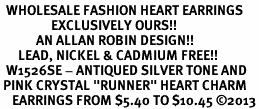 "<BR>  WHOLESALE FASHION HEART EARRINGS <bR>                 EXCLUSIVELY OURS!! <Br>            AN ALLAN ROBIN DESIGN!! <BR>      LEAD, NICKEL & CADMIUM FREE!! <BR>  W1526SE - ANTIQUED SILVER TONE AND <BR> PINK CRYSTAL ""RUNNER"" HEART CHARM <BR>    EARRINGS FROM $5.40 TO $10.45 �13"
