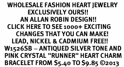 "<BR>     WHOLESALE FASHION HEART JEWELRY <bR>                   EXCLUSIVELY OURS!! <Br>              AN ALLAN ROBIN DESIGN!! <BR>     CLICK HERE TO SEE 1000+ EXCITING <BR>           CHANGES THAT YOU CAN MAKE! <BR>        LEAD, NICKEL & CADMIUM FREE!! <BR>   W1526SB - ANTIQUED SILVER TONE AND <BR>   PINK CRYSTAL ""RUNNER"" HEART CHARM <BR>   BRACELET FROM $5.40 TO $9.85 �13"