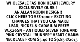 "<BR>       WHOLESALE FASHION HEART JEWELRY <bR>                     EXCLUSIVELY OURS!! <Br>                AN ALLAN ROBIN DESIGN!! <BR>       CLICK HERE TO SEE 1000+ EXCITING <BR>             CHANGES THAT YOU CAN MAKE! <BR>          LEAD, NICKEL & CADMIUM FREE!! <BR>     W1526SN - ANTIQUED SILVER TONE AND <BR>      PINK CRYSTAL ""RUNNER"" HEART CHARM <BR>      NECKLACE FROM $5.40 TO $9.85 �13"