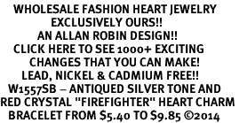 "<BR>     WHOLESALE FASHION HEART JEWELRY <bR>                   EXCLUSIVELY OURS!! <Br>              AN ALLAN ROBIN DESIGN!! <BR>     CLICK HERE TO SEE 1000+ EXCITING <BR>           CHANGES THAT YOU CAN MAKE! <BR>        LEAD, NICKEL & CADMIUM FREE!! <BR>   W1557SB - ANTIQUED SILVER TONE AND <BR>RED CRYSTAL ""FIREFIGHTER"" HEART CHARM <BR>   BRACELET FROM $5.40 TO $9.85 �14"