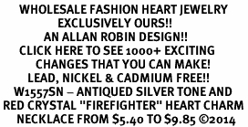 "<BR>       WHOLESALE FASHION HEART JEWELRY <bR>                     EXCLUSIVELY OURS!! <Br>                AN ALLAN ROBIN DESIGN!! <BR>       CLICK HERE TO SEE 1000+ EXCITING <BR>             CHANGES THAT YOU CAN MAKE! <BR>          LEAD, NICKEL & CADMIUM FREE!! <BR>     W1557SN - ANTIQUED SILVER TONE AND <BR> RED CRYSTAL ""FIREFIGHTER"" HEART CHARM <BR>      NECKLACE FROM $5.40 TO $9.85 �14"