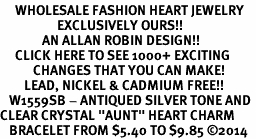 "<BR>     WHOLESALE FASHION HEART JEWELRY <bR>                   EXCLUSIVELY OURS!! <Br>              AN ALLAN ROBIN DESIGN!! <BR>     CLICK HERE TO SEE 1000+ EXCITING <BR>           CHANGES THAT YOU CAN MAKE! <BR>        LEAD, NICKEL & CADMIUM FREE!! <BR>   W1559SB - ANTIQUED SILVER TONE AND <BR>CLEAR CRYSTAL ""AUNT"" HEART CHARM <BR>   BRACELET FROM $5.40 TO $9.85 �14"