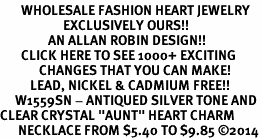 "<BR>       WHOLESALE FASHION HEART JEWELRY <bR>                     EXCLUSIVELY OURS!! <Br>                AN ALLAN ROBIN DESIGN!! <BR>       CLICK HERE TO SEE 1000+ EXCITING <BR>             CHANGES THAT YOU CAN MAKE! <BR>          LEAD, NICKEL & CADMIUM FREE!! <BR>     W1559SN - ANTIQUED SILVER TONE AND <BR>CLEAR CRYSTAL ""AUNT"" HEART CHARM <BR>      NECKLACE FROM $5.40 TO $9.85 �14"