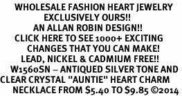 "<BR>       WHOLESALE FASHION HEART JEWELRY <bR>                     EXCLUSIVELY OURS!! <Br>                AN ALLAN ROBIN DESIGN!! <BR>       CLICK HERE TO SEE 1000+ EXCITING <BR>             CHANGES THAT YOU CAN MAKE! <BR>          LEAD, NICKEL & CADMIUM FREE!! <BR>     W1560SN - ANTIQUED SILVER TONE AND <BR>CLEAR CRYSTAL ""AUNTIE"" HEART CHARM <BR>      NECKLACE FROM $5.40 TO $9.85 �14"