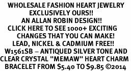 "<BR>     WHOLESALE FASHION HEART JEWELRY <bR>                   EXCLUSIVELY OURS!! <Br>              AN ALLAN ROBIN DESIGN!! <BR>     CLICK HERE TO SEE 1000+ EXCITING <BR>           CHANGES THAT YOU CAN MAKE! <BR>        LEAD, NICKEL & CADMIUM FREE!! <BR>   W1561SB - ANTIQUED SILVER TONE AND <BR>CLEAR CRYSTAL ""MEMAW"" HEART CHARM <BR>   BRACELET FROM $5.40 TO $9.85 �14"