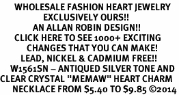 "<BR>       WHOLESALE FASHION HEART JEWELRY <bR>                     EXCLUSIVELY OURS!! <Br>                AN ALLAN ROBIN DESIGN!! <BR>       CLICK HERE TO SEE 1000+ EXCITING <BR>             CHANGES THAT YOU CAN MAKE! <BR>          LEAD, NICKEL & CADMIUM FREE!! <BR>     W1561SN - ANTIQUED SILVER TONE AND <BR>CLEAR CRYSTAL ""MEMAW"" HEART CHARM <BR>      NECKLACE FROM $5.40 TO $9.85 �14"