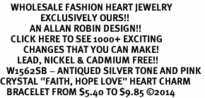 "<BR>     WHOLESALE FASHION HEART JEWELRY <bR>                   EXCLUSIVELY OURS!! <Br>              AN ALLAN ROBIN DESIGN!! <BR>     CLICK HERE TO SEE 1000+ EXCITING <BR>           CHANGES THAT YOU CAN MAKE! <BR>        LEAD, NICKEL & CADMIUM FREE!! <BR>   W1562SB - ANTIQUED SILVER TONE AND PINK <BR>CRYSTAL ""FAITH, HOPE LOVE"" HEART CHARM <BR>   BRACELET FROM $5.40 TO $9.85 �14"