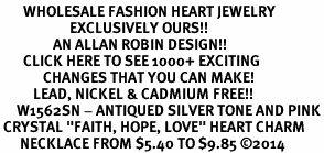"<BR>       WHOLESALE FASHION HEART JEWELRY <bR>                     EXCLUSIVELY OURS!! <Br>                AN ALLAN ROBIN DESIGN!! <BR>       CLICK HERE TO SEE 1000+ EXCITING <BR>             CHANGES THAT YOU CAN MAKE! <BR>          LEAD, NICKEL & CADMIUM FREE!! <BR>     W1562SN - ANTIQUED SILVER TONE AND PINK<BR> CRYSTAL ""FAITH, HOPE, LOVE"" HEART CHARM <BR>      NECKLACE FROM $5.40 TO $9.85 �14"