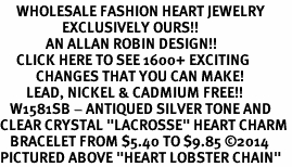 "<BR>     WHOLESALE FASHION HEART JEWELRY <bR>                   EXCLUSIVELY OURS!! <Br>              AN ALLAN ROBIN DESIGN!! <BR>     CLICK HERE TO SEE 1600+ EXCITING <BR>           CHANGES THAT YOU CAN MAKE! <BR>        LEAD, NICKEL & CADMIUM FREE!! <BR>   W1581SB - ANTIQUED SILVER TONE AND <BR>CLEAR CRYSTAL ""LACROSSE"" HEART CHARM <BR>   BRACELET FROM $5.40 TO $9.85 ©2014<BR>PICTURED ABOVE ""HEART LOBSTER CHAIN"""