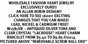 """<BR>          WHOLESALE FASHION HEART JEWELRY <bR>                        EXCLUSIVELY OURS!! <Br>                   AN ALLAN ROBIN DESIGN!! <BR>          CLICK HERE TO SEE 1600+ EXCITING <BR>                CHANGES THAT YOU CAN MAKE! <BR>             LEAD, NICKEL & CADMIUM FREE!! <BR>        W1581SB - ANTIQUED SILVER TONE AND <BR>     CLEAR CRYSTAL """"LACROSSE"""" HEART CHARM <BR>        BRACELET FROM $5.40 TO $9.85 ©2014<BR>PICTURED ABOVE """"REMOVABLE SCREW BALL END"""""""