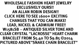"<BR>     WHOLESALE FASHION HEART JEWELRY <bR>                   EXCLUSIVELY OURS!! <Br>              AN ALLAN ROBIN DESIGN!! <BR>     CLICK HERE TO SEE 1600+ EXCITING <BR>           CHANGES THAT YOU CAN MAKE! <BR>        LEAD, NICKEL & CADMIUM FREE!! <BR>   W1581SB - ANTIQUED SILVER TONE AND <BR>CLEAR CRYSTAL ""LACROSSE"" HEART CHARM <BR>   BRACELET FROM $5.40 TO $9.85 ©2014<BR>PICTURED ABOVE""SNAKE CHAIN BRACELET"""