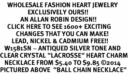 "<BR>     WHOLESALE FASHION HEART JEWELRY <bR>                   EXCLUSIVELY OURS!! <Br>              AN ALLAN ROBIN DESIGN!! <BR>     CLICK HERE TO SEE 1600+ EXCITING <BR>           CHANGES THAT YOU CAN MAKE! <BR>        LEAD, NICKEL & CADMIUM FREE!! <BR>   W1581SN - ANTIQUED SILVER TONE AND <BR>CLEAR CRYSTAL ""LACROSSE"" HEART CHARM <BR>   NECKLACE FROM $5.40 TO $9.85 ©2014<BR>PICTURED ABOVE  ""BALL CHAIN NECKLACE"""