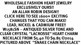 "<BR>     WHOLESALE FASHION HEART JEWELRY <bR>                   EXCLUSIVELY OURS!! <Br>              AN ALLAN ROBIN DESIGN!! <BR>     CLICK HERE TO SEE 1600+ EXCITING <BR>           CHANGES THAT YOU CAN MAKE! <BR>        LEAD, NICKEL & CADMIUM FREE!! <BR>   W1581SN - ANTIQUED SILVER TONE AND <BR>CLEAR CRYSTAL ""LACROSSE"" HEART CHARM <BR>   NECKLACE FROM $5.40 TO $9.85 ©2014<BR>PICTURED ABOVE  ""SNAKE CHAIN NECKLACE"""