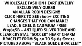 "<BR>     WHOLESALE FASHION HEART JEWELRY <bR>                   EXCLUSIVELY OURS!! <Br>              AN ALLAN ROBIN DESIGN!! <BR>     CLICK HERE TO SEE 1600+ EXCITING <BR>           CHANGES THAT YOU CAN MAKE! <BR>        LEAD, NICKEL & CADMIUM FREE!! <BR>   W1583SB - ANTIQUED SILVER TONE AND <BR>CLEAR CRYSTAL ""SOCCER"" HEART CHARM <BR>   BRACELET FROM $5.40 TO $9.85 �14 <BR>PICTURED ABOVE ""BLACK SUEDE BRACELET"""
