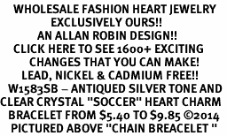"<BR>     WHOLESALE FASHION HEART JEWELRY <bR>                   EXCLUSIVELY OURS!! <Br>              AN ALLAN ROBIN DESIGN!! <BR>     CLICK HERE TO SEE 1600+ EXCITING <BR>           CHANGES THAT YOU CAN MAKE! <BR>        LEAD, NICKEL & CADMIUM FREE!! <BR>   W1583SB - ANTIQUED SILVER TONE AND <BR>CLEAR CRYSTAL ""SOCCER"" HEART CHARM <BR>   BRACELET FROM $5.40 TO $9.85 �14<BR>    PICTURED ABOVE ""CHAIN BREACELET """