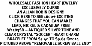 "<BR>          WHOLESALE FASHION HEART JEWELRY <bR>                        EXCLUSIVELY OURS!! <Br>                   AN ALLAN ROBIN DESIGN!! <BR>          CLICK HERE TO SEE 1600+ EXCITING <BR>                CHANGES THAT YOU CAN MAKE! <BR>             LEAD, NICKEL & CADMIUM FREE!! <BR>        W1583SB - ANTIQUED SILVER TONE AND <BR>     CLEAR CRYSTAL ""SOCCER"" HEART CHARM <BR>        BRACELET FROM $5.40 TO $9.85 ©2014<BR>PICTURED ABOVE ""REMOVABLE SCREW BALL END"""
