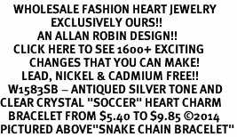 "<BR>     WHOLESALE FASHION HEART JEWELRY <bR>                   EXCLUSIVELY OURS!! <Br>              AN ALLAN ROBIN DESIGN!! <BR>     CLICK HERE TO SEE 1600+ EXCITING <BR>           CHANGES THAT YOU CAN MAKE! <BR>        LEAD, NICKEL & CADMIUM FREE!! <BR>   W1583SB - ANTIQUED SILVER TONE AND <BR>CLEAR CRYSTAL ""SOCCER"" HEART CHARM <BR>   BRACELET FROM $5.40 TO $9.85 �14<BR>PICTURED ABOVE""SNAKE CHAIN BRACELET"""