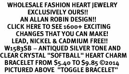 """<BR>     WHOLESALE FASHION HEART JEWELRY <bR>                   EXCLUSIVELY OURS!! <Br>              AN ALLAN ROBIN DESIGN!! <BR>     CLICK HERE TO SEE 1600+ EXCITING <BR>           CHANGES THAT YOU CAN MAKE! <BR>        LEAD, NICKEL & CADMIUM FREE!! <BR>   W1583SB - ANTIQUED SILVER TONE AND <BR>CLEAR CRYSTAL """"SOFTBALL"""" HEART CHARM <BR>   BRACELET FROM $5.40 TO $9.85 �14<BR>   PICTURED ABOVE  """"TOGGLE BRACELET"""""""