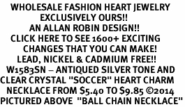 """<BR>     WHOLESALE FASHION HEART JEWELRY <bR>                   EXCLUSIVELY OURS!! <Br>              AN ALLAN ROBIN DESIGN!! <BR>     CLICK HERE TO SEE 1600+ EXCITING <BR>           CHANGES THAT YOU CAN MAKE! <BR>        LEAD, NICKEL & CADMIUM FREE!! <BR>   W1583SN - ANTIQUED SILVER TONE AND <BR>CLEAR CRYSTAL """"SOCCER"""" HEART CHARM <BR>   NECKLACE FROM $5.40 TO $9.85 �14<BR>PICTURED ABOVE  """"BALL CHAIN NECKLACE"""""""
