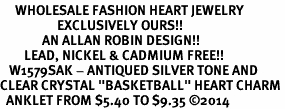 "<BR>     WHOLESALE FASHION HEART JEWELRY <bR>                   EXCLUSIVELY OURS!! <Br>              AN ALLAN ROBIN DESIGN!! <BR>        LEAD, NICKEL & CADMIUM FREE!! <BR>   W1579SAK - ANTIQUED SILVER TONE AND <BR>CLEAR CRYSTAL ""BASKETBALL"" HEART CHARM <BR>  ANKLET FROM $5.40 TO $9.35 ©2014"