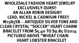 """<BR>     WHOLESALE FASHION HEART JEWELRY <bR>                   EXCLUSIVELY OURS!! <Br>              AN ALLAN ROBIN DESIGN!!  <BR>        LEAD, NICKEL & CADMIUM FREE!! <BR>   W1583SB - ANTIQUED SILVER TONE AND <BR>CLEAR CRYSTAL """"SOCCER"""" HEART CHARM <BR>   BRACELET FROM $5.40 TO $9.85 �14<BR>        PICTURED ABOVE """"WHEAT CHAIN <BR>                  HEART LOBSTER BRACELET"""