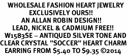 """<BR>     WHOLESALE FASHION HEART JEWELRY <bR>                   EXCLUSIVELY OURS!! <Br>              AN ALLAN ROBIN DESIGN!! <BR>        LEAD, NICKEL & CADMIUM FREE!! <BR>   W1583SE - ANTIQUED SILVER TONE AND <BR>CLEAR CRYSTAL """"SOCCER"""" HEART CHARM <BR>   EARRING FROM $5.40 TO $9.35 �14"""