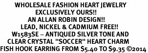 "<BR>          WHOLESALE FASHION HEART JEWELRY <bR>                        EXCLUSIVELY OURS!! <Br>                   AN ALLAN ROBIN DESIGN!! <BR>              LEAD, NICKEL & CADMIUM FREE!! <BR>        W1583SE - ANTIQUED SILVER TONE AND <BR>     CLEAR CRYSTAL ""SOCCER"" HEART CHARM <BR>FISH HOOK EARRING FROM $5.40 TO $9.35 �14"