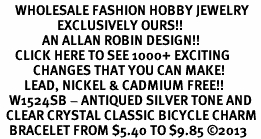<BR>     WHOLESALE FASHION HOBBY JEWELRY <bR>                   EXCLUSIVELY OURS!! <Br>              AN ALLAN ROBIN DESIGN!! <BR>     CLICK HERE TO SEE 1000+ EXCITING <BR>           CHANGES THAT YOU CAN MAKE! <BR>        LEAD, NICKEL & CADMIUM FREE!! <BR>   W1524SB - ANTIQUED SILVER TONE AND <BR>  CLEAR CRYSTAL CLASSIC BICYCLE CHARM <BR>   BRACELET FROM $5.40 TO $9.85 �13