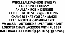 <BR>                 WHOLESALE FASHION JEWELRY <bR>                           EXCLUSIVELY OURS!! <Br>                      AN ALLAN ROBIN DESIGN!! <BR>             CLICK HERE TO SEE 125+ EXCITING <BR>                CHANGES THAT YOU CAN MAKE! <BR>             LEAD, NICKEL & CADMIUM FREE!! <BR>   W1584SB - ANTIQUED SILVER TONE HEART<BR>   LOBSTER CHAIN LACROSSE WITH RUBBER<BR>BALL BRACELET FROM $5.90 TO $9.35 �14
