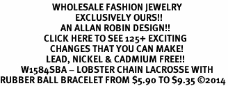 <BR>                         WHOLESALE FASHION JEWELRY <bR>                                    EXCLUSIVELY OURS!! <Br>                             AN ALLAN ROBIN DESIGN!! <BR>                     CLICK HERE TO SEE 125+ EXCITING <BR>                        CHANGES THAT YOU CAN MAKE! <BR>                      LEAD, NICKEL & CADMIUM FREE!! <BR>          W1584SBA - LOBSTER CHAIN LACROSSE WITH <BR>RUBBER BALL BRACELET FROM $5.90 TO $9.35 ©2014