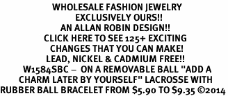 "<BR>                         WHOLESALE FASHION JEWELRY <bR>                                    EXCLUSIVELY OURS!! <Br>                             AN ALLAN ROBIN DESIGN!! <BR>                     CLICK HERE TO SEE 125+ EXCITING <BR>                        CHANGES THAT YOU CAN MAKE! <BR>                      LEAD, NICKEL & CADMIUM FREE!! <BR>           W1584SBC -  ON A REMOVABLE BALL ""ADD A <BR>         CHARM LATER BY YOURSELF"" LACROSSE WITH <BR>RUBBER BALL BRACELET FROM $5.90 TO $9.35 ©2014"