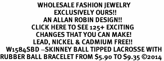 <BR>                         WHOLESALE FASHION JEWELRY <bR>                                    EXCLUSIVELY OURS!! <Br>                             AN ALLAN ROBIN DESIGN!! <BR>                     CLICK HERE TO SEE 125+ EXCITING <BR>                        CHANGES THAT YOU CAN MAKE! <BR>                      LEAD, NICKEL & CADMIUM FREE!! <BR>    W1584SBD -SKINNEY BALL TIPPED LACROSSE WITH <BR>RUBBER BALL BRACELET FROM $5.90 TO $9.35 ©2014