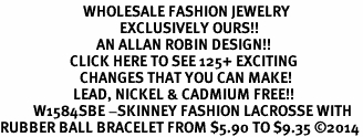 <BR>                         WHOLESALE FASHION JEWELRY <bR>                                    EXCLUSIVELY OURS!! <Br>                             AN ALLAN ROBIN DESIGN!! <BR>                     CLICK HERE TO SEE 125+ EXCITING <BR>                        CHANGES THAT YOU CAN MAKE! <BR>                      LEAD, NICKEL & CADMIUM FREE!! <BR>          W1584SBE -SKINNEY FASHION LACROSSE WITH <BR>RUBBER BALL BRACELET FROM $5.90 TO $9.35 ©2014