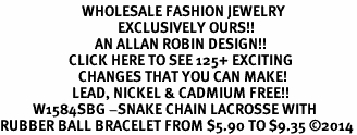 <BR>                         WHOLESALE FASHION JEWELRY <bR>                                    EXCLUSIVELY OURS!! <Br>                             AN ALLAN ROBIN DESIGN!! <BR>                     CLICK HERE TO SEE 125+ EXCITING <BR>                        CHANGES THAT YOU CAN MAKE! <BR>                      LEAD, NICKEL & CADMIUM FREE!! <BR>          W1584SBG -SNAKE CHAIN LACROSSE WITH <BR>RUBBER BALL BRACELET FROM $5.90 TO $9.35 ©2014