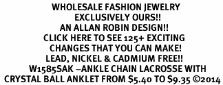 <BR>                         WHOLESALE FASHION JEWELRY <bR>                                    EXCLUSIVELY OURS!! <Br>                             AN ALLAN ROBIN DESIGN!! <BR>                     CLICK HERE TO SEE 125+ EXCITING <BR>                        CHANGES THAT YOU CAN MAKE! <BR>                      LEAD, NICKEL & CADMIUM FREE!! <BR>              W1585SAK -ANKLE CHAIN LACROSSE WITH <BR>  CRYSTAL BALL ANKLET FROM $5.40 TO $9.35 ©2014