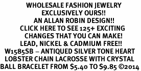 <BR>                 WHOLESALE FASHION JEWELRY <bR>                           EXCLUSIVELY OURS!! <Br>                      AN ALLAN ROBIN DESIGN!! <BR>             CLICK HERE TO SEE 125+ EXCITING <BR>                CHANGES THAT YOU CAN MAKE! <BR>             LEAD, NICKEL & CADMIUM FREE!! <BR>   W1585SB - ANTIQUED SILVER TONE HEART<BR>   LOBSTER CHAIN LACROSSE WITH CRYSTAL<BR>BALL BRACELET FROM $5.40 TO $9.85 ©2014