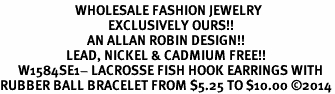 <BR>                         WHOLESALE FASHION JEWELRY <bR>                                    EXCLUSIVELY OURS!! <Br>                             AN ALLAN ROBIN DESIGN!! <BR>                      LEAD, NICKEL & CADMIUM FREE!! <BR>      W1584SE1- LACROSSE FISH HOOK EARRINGS WITH <BR>RUBBER BALL BRACELET FROM $5.25 TO $10.00 ©2014