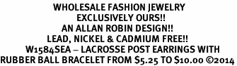 <BR>                         WHOLESALE FASHION JEWELRY <bR>                                    EXCLUSIVELY OURS!! <Br>                             AN ALLAN ROBIN DESIGN!! <BR>                      LEAD, NICKEL & CADMIUM FREE!! <BR>            W1584SEA - LACROSSE POST EARRINGS WITH <BR>RUBBER BALL BRACELET FROM $5.25 TO $10.00 �14
