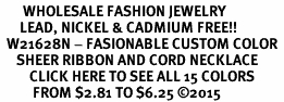 <BR>       WHOLESALE FASHION JEWELRY  <BR>      LEAD, NICKEL & CADMIUM FREE!! <BR>  W21628N - FASIONABLE CUSTOM COLOR <Br>     SHEER RIBBON AND CORD NECKLACE <BR>         CLICK HERE TO SEE ALL 15 COLORS<BR>          FROM $2.81 TO $6.25 ©2015