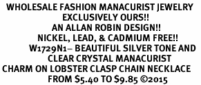 <BR>   WHOLESALE FASHION MANACURIST JEWELRY  <bR>                              EXCLUSIVELY OURS!!  <Br>                         AN ALLAN ROBIN DESIGN!!  <BR>                  NICKEL, LEAD, & CADMIUM FREE!!  <BR>              W1729N1- BEAUTIFUL SILVER TONE AND  <BR>                       CLEAR CRYSTAL MANACURIST<BR> CHARM ON LOBSTER CLASP CHAIN NECKLACE  <BR>                       FROM $5.40 TO $9.85 �15